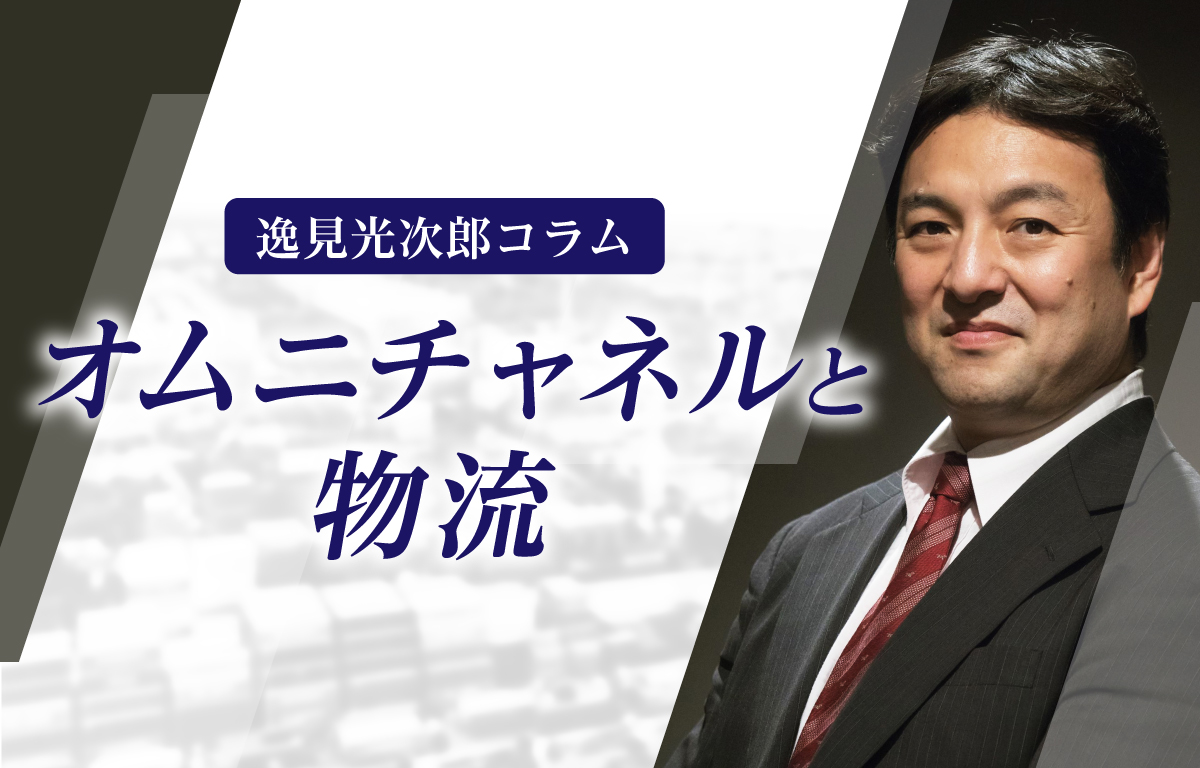 『オムニチャネルにおける商品と物流』 逸見光次郎コラム(第2回)
